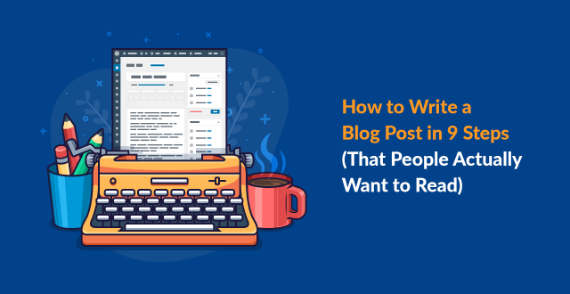 How to Write a Blog Post in 26 Steps (That People Actually Want to