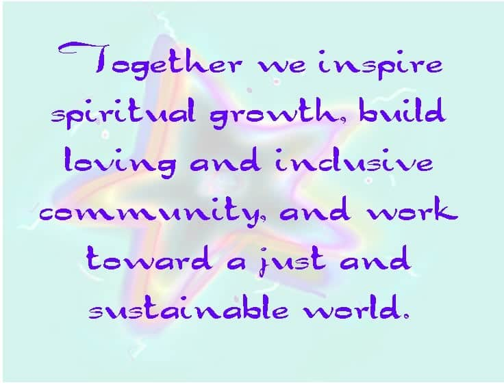 """""""Together we inspire spiritual growth, build loving and inclusive community, and work toward a just and sustainable world."""""""