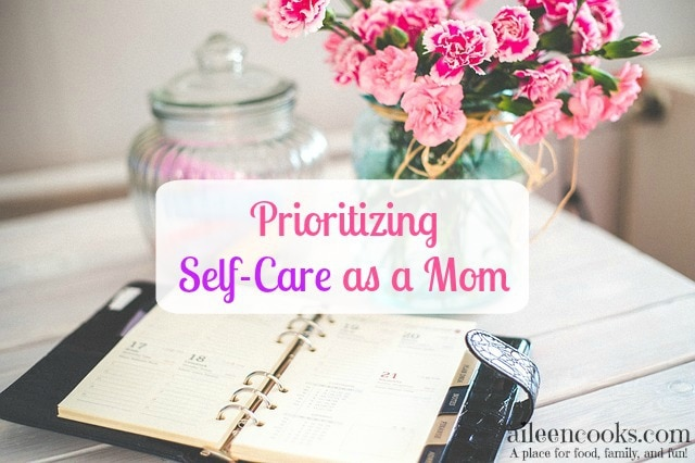 Making self-care a priority as a mom form aileencooks.com