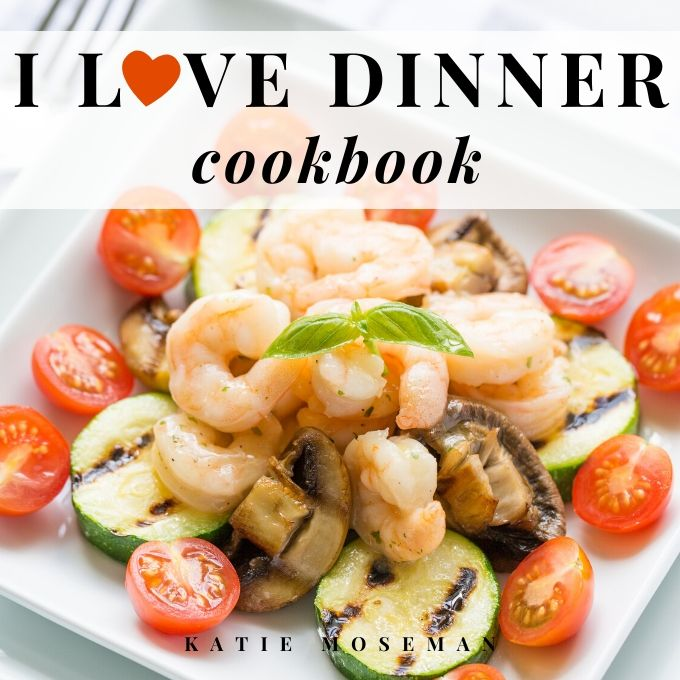 I Love Dinner Cookbook by Katie Moseman