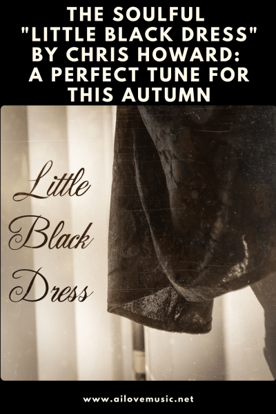 """The Soulful """"Little Black Dress"""" by Chris Howard: A Perfect Tune For This Autumn"""
