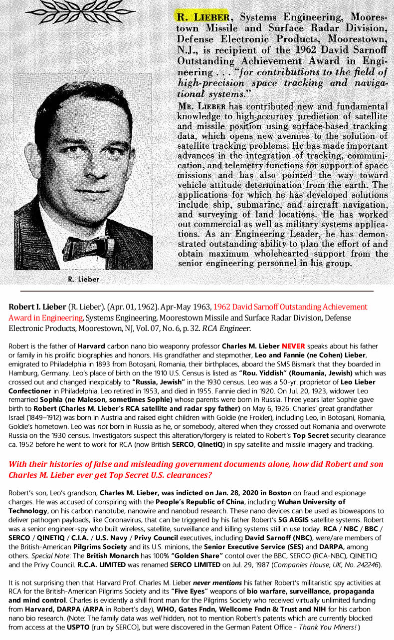 "Robert I. Lieber (R. Lieber). (Apr. 01, 1962). Apr-May 1963, 1962 David Sarnoff Outstanding Achievement Award in Engineering, Systems Engineering, Moorestown Missile and Surface Radar Division, Defense Electronic Products, Moorestown, NJ, Vol. 07, No. 6, p. 32. RCA Engineer. Robert is the father of Harvard carbon nano bio weaponry professor Charles M. Lieber NEVER speaks about his father or family in his prolific biographies and honors. His grandfather and stepmother, Leo and Fannie (ne Cohen) Lieber, emigrated to Philadelphia in 1893 from Botoșani, Romania, their birthplaces, aboard the SMS Bismark that they boarded in Hamburg, Germany. Leo's place of birth on the 1910 U.S. Census is listed as ""Rou. Yiddish"" (Roumania, Jewish) which was crossed out and changed inexpicably to ""Russia, Jewish"" in the 1930 census. Leo was a 50-yr. proprietor of Leo Lieber Confectioner in Philadelphia. Leo retired in 1953, and died in 1955. Fannie died in 1920. On Jul. 20, 1923, widower Leo remarried Sophia (ne Maleson, sometimes Sophie) whose parents were born in Russia. Three years later Sophie gave birth to Robert (Charles M. Lieber's RCA satellite and radar spy father) on May 6, 1926. Charles' great grandfather Israel (1849–1912) was born in Austria and raised eight children with Goldie (ne Frokler), including Leo, in Botoșani, Romania, Goldie's hometown. Leo was not born in Russia as he, or somebody, altered when they crossed out Romania and overwrote Russia on the 1930 census. Investigators suspect this alteration/forgery is related to Robert's Top Secret security clearance ca. 1952 before he went to work for RCA (now British SERCO, QinetiQ) in spy satellite and missile imagery and tracking. With their histories of false and misleading government documents alone, how did Robert and son Charles M. Lieber ever get Top Secret U.S. clearances? Robert's son, Leo's grandson, Charles M. Lieber, was indicted on Jan. 28, 2020 in Boston on fraud and espionage charges. He was accused of conspiring with the People's Republic of China, including Wuhan University of Technology, on his carbon nanotube, nanowire and nanobud research. These nano devices can be used as bioweapons to deliver pathogen payloads, like Coronavirus, that can be triggered by his father Robert's 5G AEGIS satellite systems. Robert was a senior engineer-spy who built wireless, satellite, surveillance and killing systems still in use today. RCA / NBC / BBC / SERCO / QINETIQ / C.I.A. / U.S. Navy / Privy Council executives, including David Sarnoff (NBC), were/are members of the British-American Pilgrims Society and its U.S. minions, the Senior Executive Service (SES) and DARPA, among others. Special Note: The British Monarch has 100% ""Golden Share"" contol over the BBC, SERCO (RCA-NBC), QINETIQ and the Privy Council. R.C.A. LIMITED was renamed SERCO LIMITED on Jul. 29, 1987 (Companies House, UK, No. 242246). It is not surprising then that Harvard Prof. Charles M. Lieber never mentions his father Robert's militaristic spy activities at RCA for the British-American Pilgrims Society and its ""Five Eyes"" weapons of bio warfare, surveillance, propaganda and mind control. Charles is evidently a shill front man for the Pilgrims Society who received virtually unlimited funding from Harvard, DARPA (ARPA in Robert's day), WHO, Gates Fndn, Wellcome Fndn & Trust and NIH for his carbon nano bio research. (Note: The family data was well hidden, not to mention Robert's patents which are currently blocked from access at the USPTO [run by SERCO], but were discovered in the German Patent Office - Thank You Miners! )"