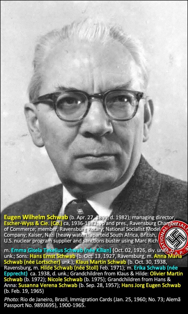 Eugen Wilhelm Schwab (b. Apr. 27, 1899, d. 1982); managing director, Escher-Wyss & Cie. (Co.) ca, 1936-1982; vp and pres., Ravensburg Chamber of Commerce; member, Ravensburg Rotary; National Socialist Model Company; Kaiser, Nazi (heavy water), aparteid South Africa, British, U.S. nuclear program supplier and sanctions buster using Marc Rich m. Emma Gisela Tekelius Schwab (née Kilian) (Oct. 02, 1926, div. unk.), d. unk.; Sons: Hans Ernst Schwab (b. Oct. 13, 1927, Ravensburg, m. Anna Maria Schwab (née Lortscher) unk.); Klaus Martin Schwab (b. Oct. 30, 1938, Ravensburg, m. Hilde Schwab (née Stoll) Feb. 1971); m. Erika Schwab (née Epprecht) ca. 1938, d. unk.; Grandchildren from Klaus & Hilde: Olivier Martin Schwab (b. 1972); Nicole Schwab (b. 1975); Grandchildren from Hans & Anna: Susanna Verena Schwab (b. Sep. 28, 1957); Hans Jorg Eugen Schwab (b. Feb. 19, 1965). Photo: Rio de Janeiro, Brazil, Immigration Cards (Jan. 25, 1960; No. 73; Alemã Passport No. 9893695), 1900-1965.