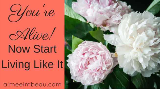 you're alive in Christ! Now Start Living Like It