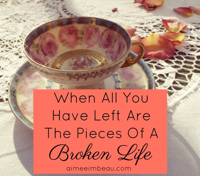 When All You Have Left Are The Pieces Of A Broken Life