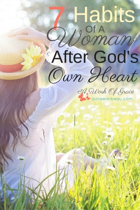 Are you longing to follow after the heart of God? Here are 7 Habits Of A Woman After God's Own Heart