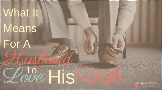 Sometimes, we get a warped view of the marriage relationship. We excuse bad behavior because we don't know what love really means. But, if we truly did understand how to love, so many more marriages would be healthy and whole. What It Means For A Husband To Love His Wife