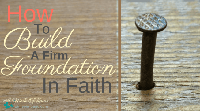 Have you ever felt like God was stripping everything away from you? Relationships? Material things? A job? How you serve in church? Maybe there is a bigger reason for this. Maybe He is preparing to build your life on Him. Here is How To Build A Firm Foundation In Faith.