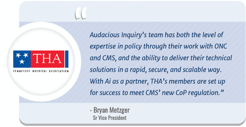 """Bryan Metzger, Sr Vice President – Information Services for the Tennessee Hospital Association said, """"Audacious Inquiry's team has both the level of expertise in policy through their work with ONC and CMS, and the ability to deliver their technical solutions in a rapid, secure, and scalable way. With Ai as a partner, THA's members are set up for success to meet CMS' new CoP regulation."""""""