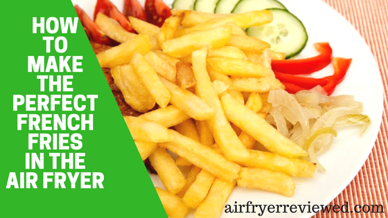How to Make the Perfect French Fries in the Air Fryer