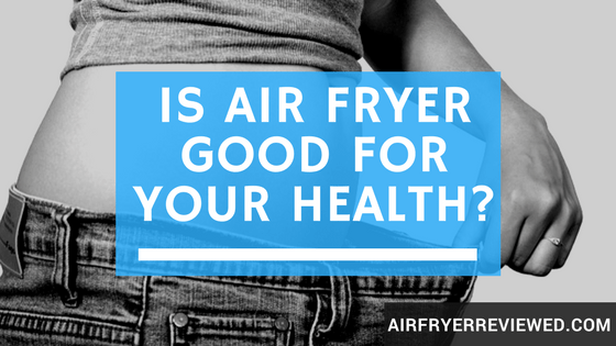 Is air fryer good for health
