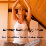 Healthy Mom, Happy Mom: How To Establish a Morning Workout Routine