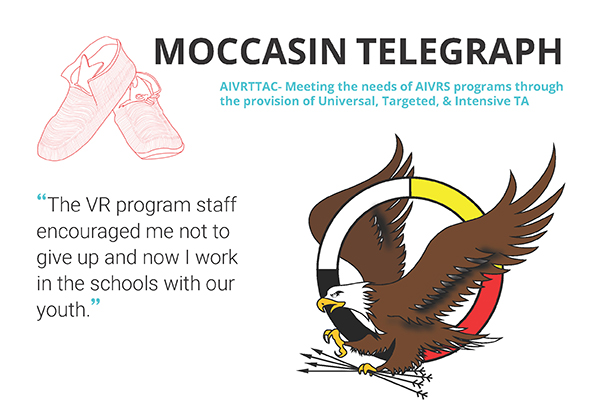 "The banner has the title Mocassin Telegraph with the AIVRTTAC logo which depicts and eagle flying through a circle. The banner quotes, ""The VR program staff encouraged me not to give up and now I work in schools with out youth""."