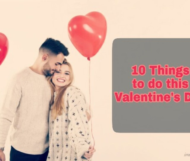 Valentines Day Special For Girlfriend Valentines Day Special Things Things To Do On Valentines