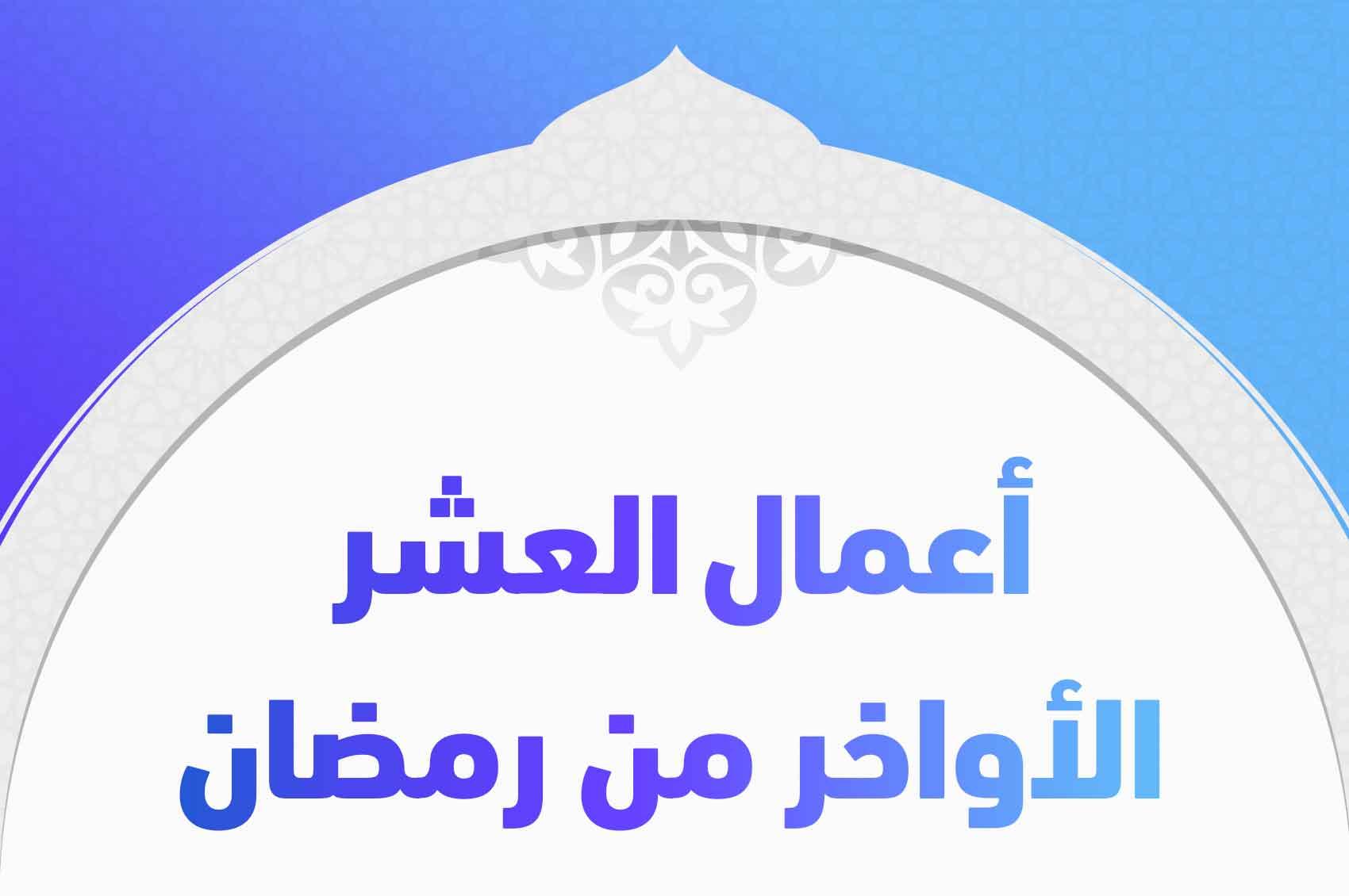 أعمال العشر الأواخر من رمضان وأحبها إلى الله ورسوله تريندات