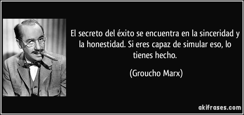 El secreto del éxito se encuentra en la sinceridad y la honestidad. Si eres capaz de simular eso, lo tienes hecho. Groucho Marx
