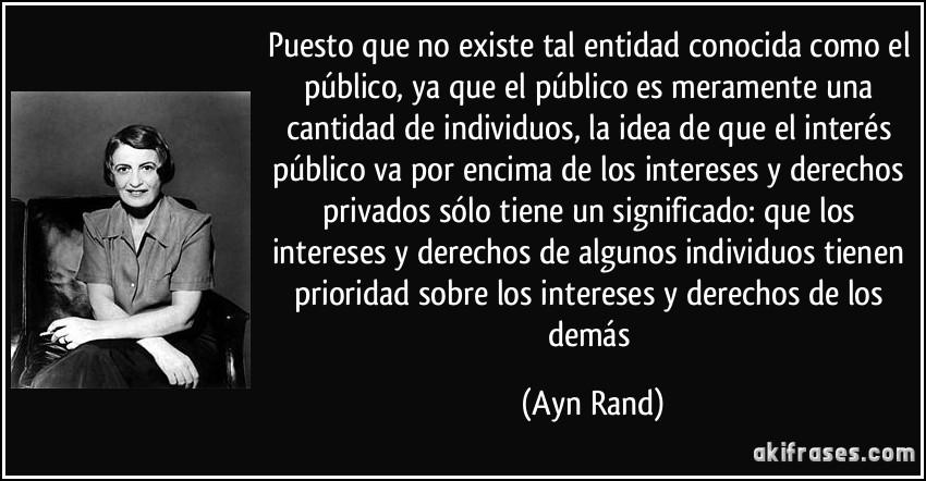 Puesto que no existe tal entidad conocida como el público, ya que el público es meramente una cantidad de individuos, la idea de que el interés público va por encima de los intereses y derechos privados sólo tiene un significado: que los intereses y derechos de algunos individuos tienen prioridad sobre los intereses y derechos de los demás (Ayn Rand)