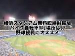 横浜スタジアム無料臨時駐輪場:バイク自転車OK!場所は!?野球観戦にオススメ