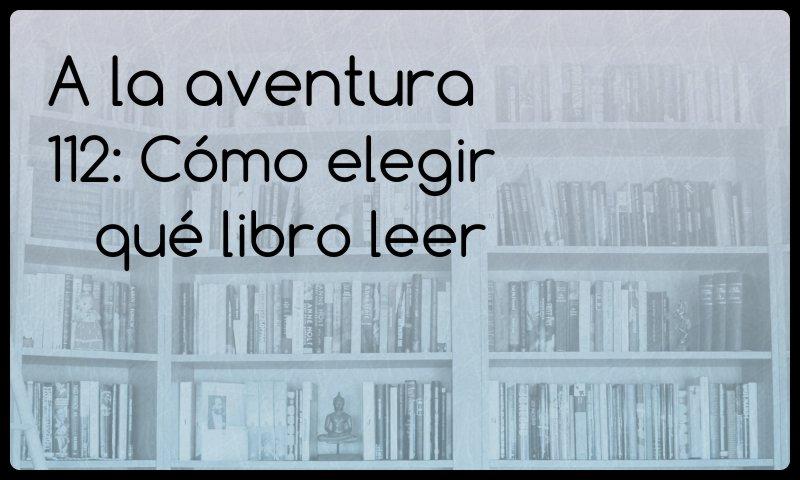 112: Cómo elegir qué libro leer