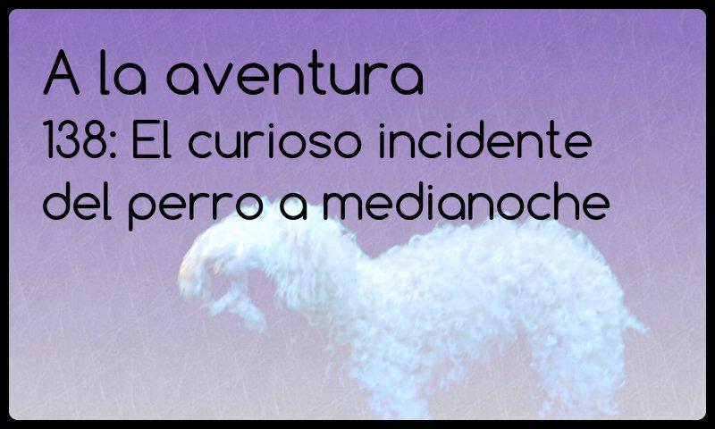 138: El curioso incidente del perro a medianoche