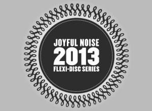 Joyful Noise Recordings 2013 flexi-disc series