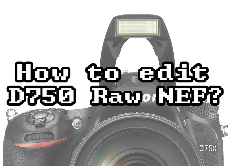 Editing your D750 Raw NEF files