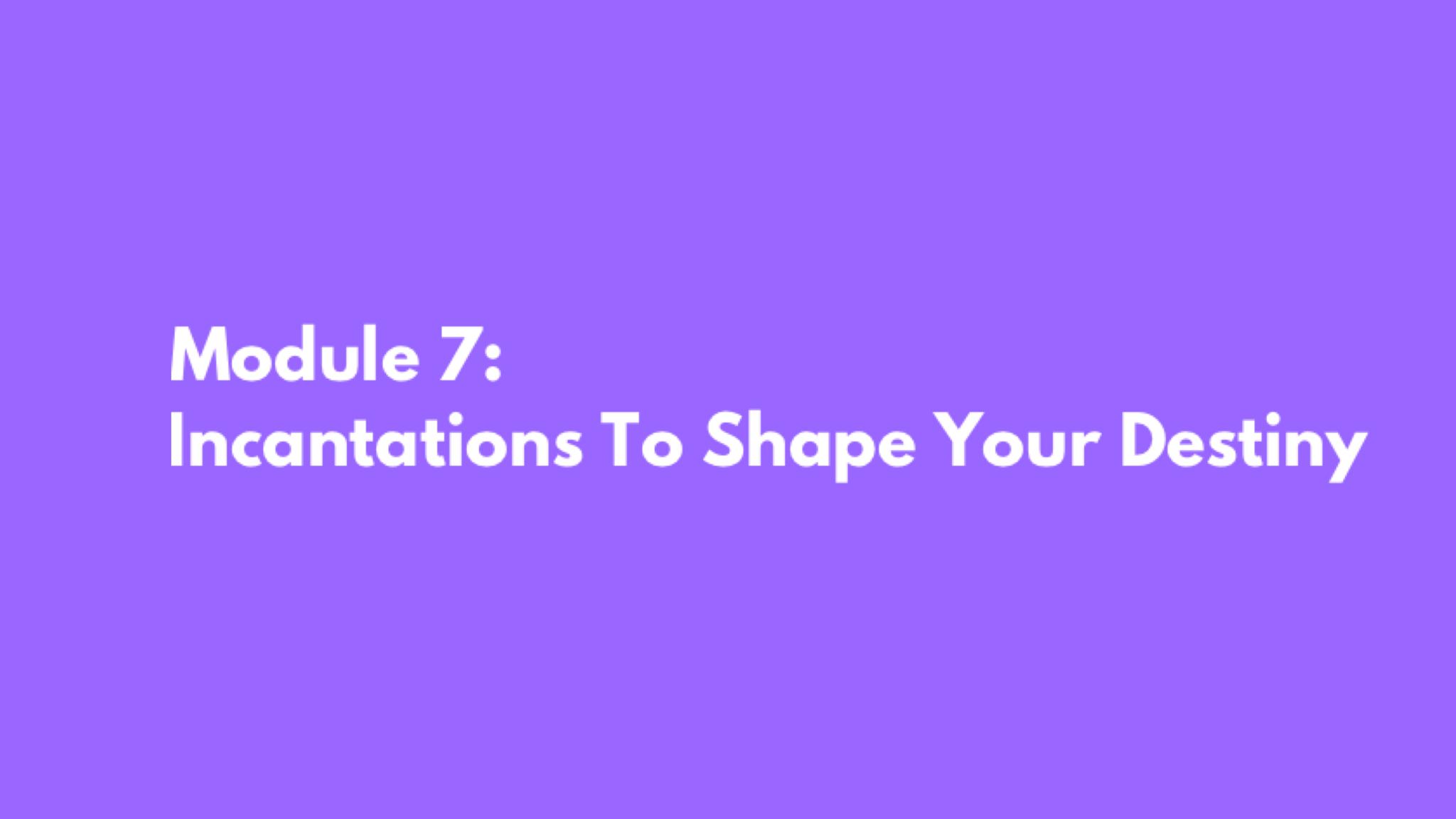 Module 7: Incantations To Shape Your Destiny