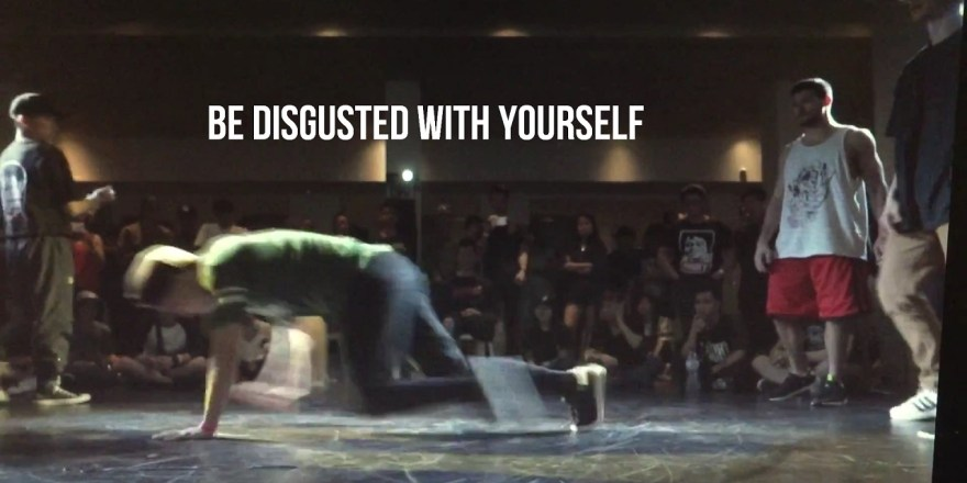 be disgusted with yourself bboy