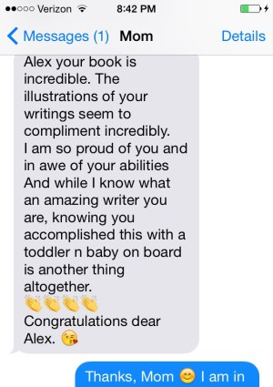 """image of iPhone text from my mother reading: """"Alex your book is incredible. The illustrations of your writings seem to compliment incredibly. I am so proud of you and in awe of your abilities And while I know what an amazing writer you are, knowing you accomplished this with a toddler n baby on board is another thing altogether. [emoji of clapping hands] Congratulations dear Alex. [kissing face emoji]"""