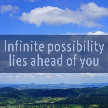 Infinite possibility is ahead of you