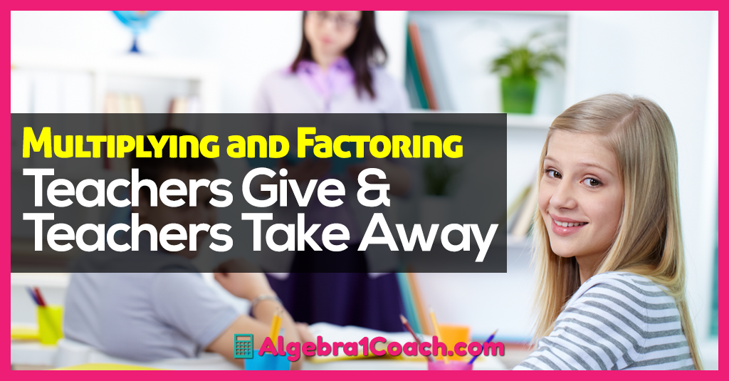 Multiplying and Factoring – Teachers Give and Teachers Take Away!