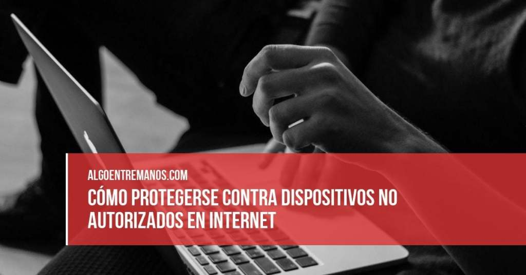 Cómo protegerse contra dispositivos no autorizados en internet