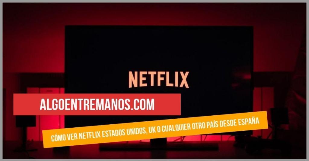 Cómo ver Netflix Estados Unidos, UK o cualquier otro país desde España