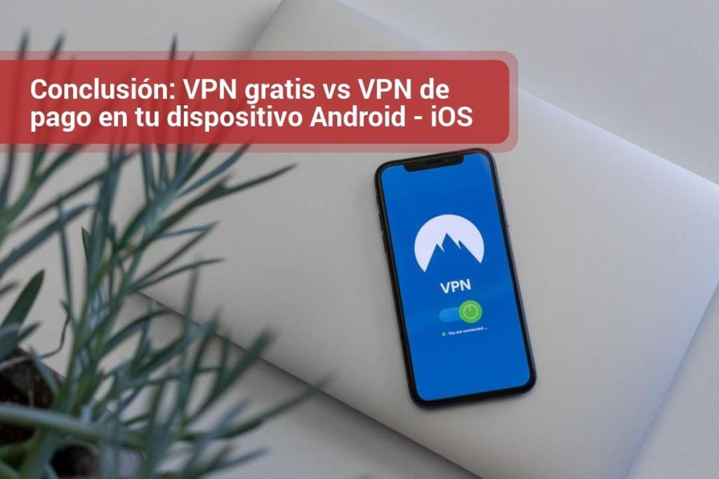Conclusión: VPN gratis vs VPN de pago en tu dispositivo Android - iOS