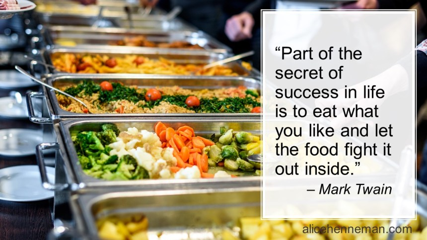 Mark Twain on food and success in life: Part of the secret of success in life is to eat what you like and let the food fight it out inside.