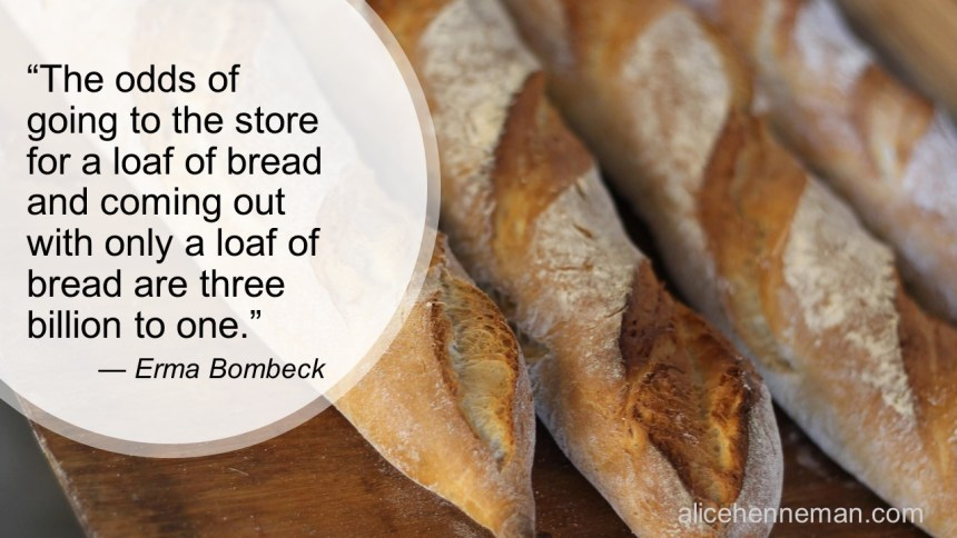 Erma Bombeck humorous saying about food: The odds of going to the store for a loaf of bread and coming out with only a loaf of bread are three billion to one