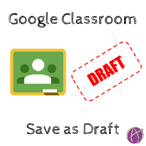 Google CLassroom save as draft