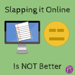 Slapping it online is not better