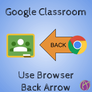 google classroom use browser back arrow
