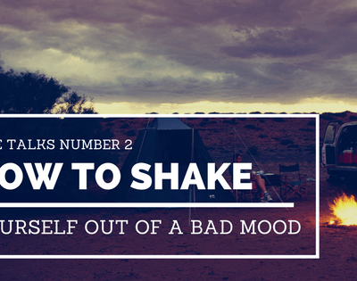 Life Talks #2: How to Shake Yourself Out of a Bad Mood