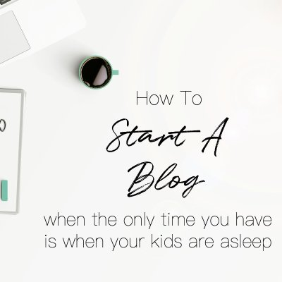 How To Start A Blog While Your Kids Are Napping