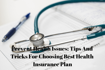 Prevent Health Issues: Tips And Tricks For Choosing Best Health Insurance Plan