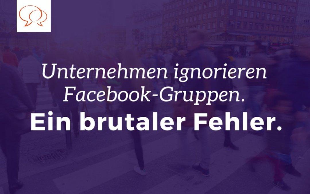 Unternehmen ignorieren Facebook-Gruppen: Ein brutaler Fehler