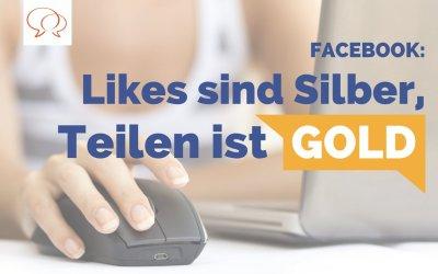 Likes sind Silber, Teilen ist Gold – Tipps für mehr Reichweite auf Facebook