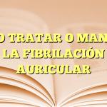 CÓMO TRATAR O MANEJAR LA FIBRILACIÓN AURICULAR