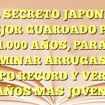 EL SECRETO JAPONES MEJOR GUARDADO POR 1.000 AÑOS, PARA ELIMINAR ARRUGAS EN TIEMPO RECORD Y VERTE 10 AÑOS MAS JOVEN.