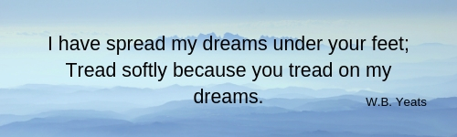 I have spread my dreams under your feet; Tread softly because you tread on my dreams.
