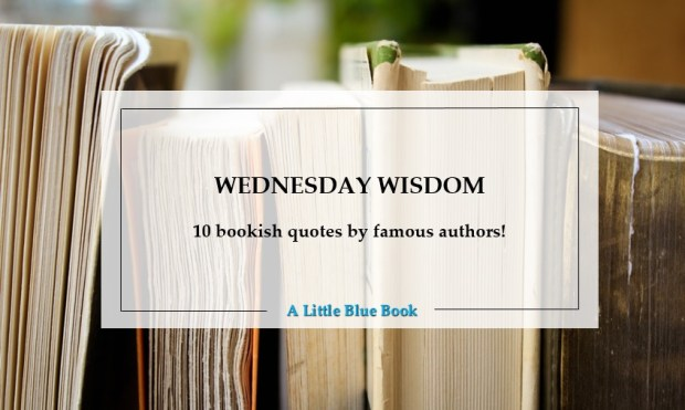 Wednesday Wisdom - 10 bookish quotes by famous authors!