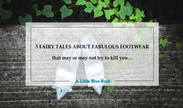 5 fairy tales about fabulous footwear that may or may not try to kill you