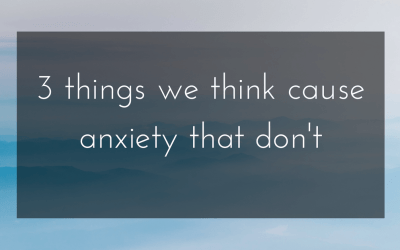 Three things we think cause anxiety that actually don't